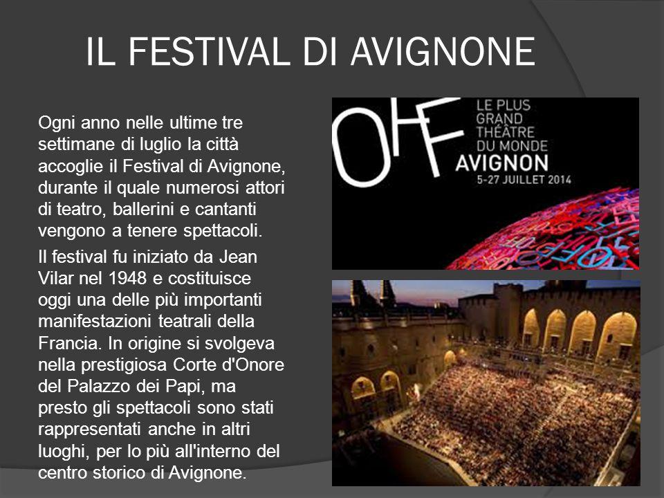 IL FESTIVAL DI AVIGNONE Ogni anno nelle ultime tre settimane di luglio la città accoglie il Festival di Avignone, durante il quale numerosi attori di