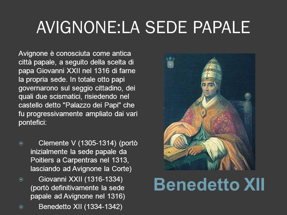 AVIGNONE:LA SEDE PAPALE Benedetto XII Avignone è conosciuta come antica città papale, a seguito della scelta di papa Giovanni XXII nel 1316 di farne l