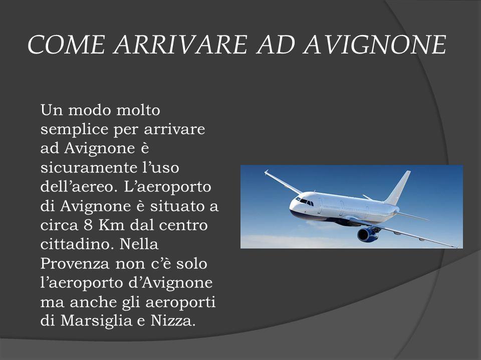 COME ARRIVARE AD AVIGNONE Un modo molto semplice per arrivare ad Avignone è sicuramente l'uso dell'aereo. L'aeroporto di Avignone è situato a circa 8