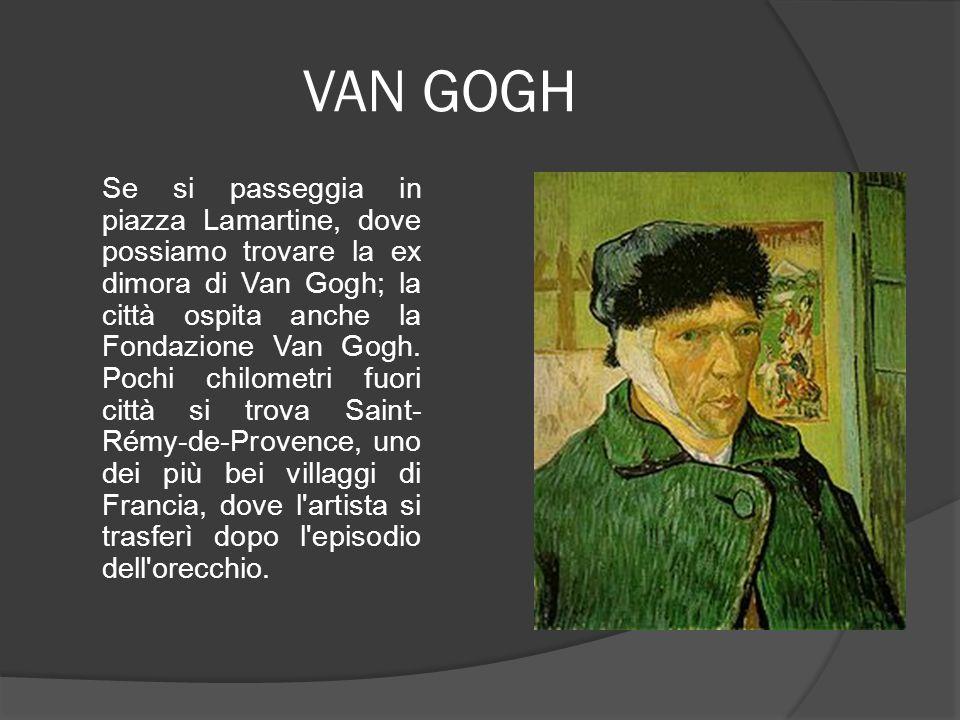 VAN GOGH Se si passeggia in piazza Lamartine, dove possiamo trovare la ex dimora di Van Gogh; la città ospita anche la Fondazione Van Gogh. Pochi chil