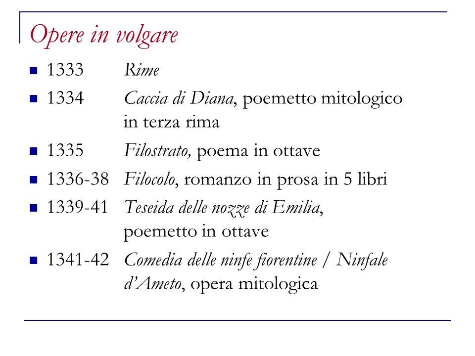 Opere in volgare 1333Rime 1334Caccia di Diana, poemetto mitologico in terza rima 1335Filostrato, poema in ottave 1336-38Filocolo, romanzo in prosa in