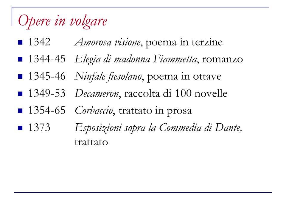 Opere in volgare 1342Amorosa visione, poema in terzine 1344-45Elegia di madonna Fiammetta, romanzo 1345-46Ninfale fiesolano, poema in ottave 1349-53De