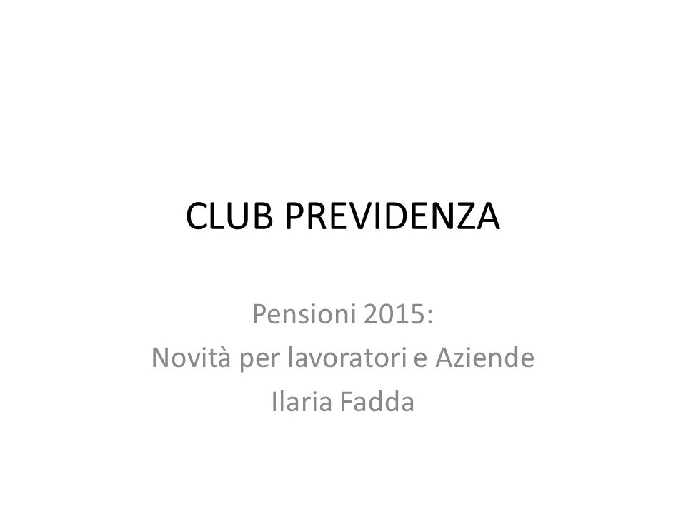 CLUB PREVIDENZA Pensioni 2015: Novità per lavoratori e Aziende Ilaria Fadda