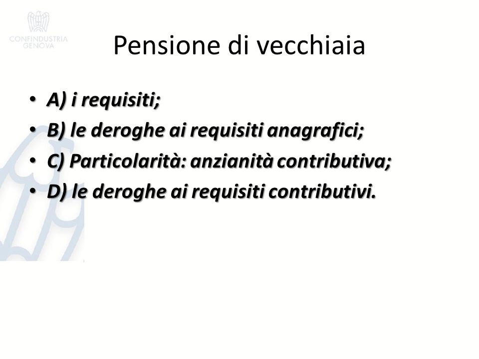 Pensione di vecchiaia A) i requisiti; A) i requisiti; B) le deroghe ai requisiti anagrafici; B) le deroghe ai requisiti anagrafici; C) Particolarità: