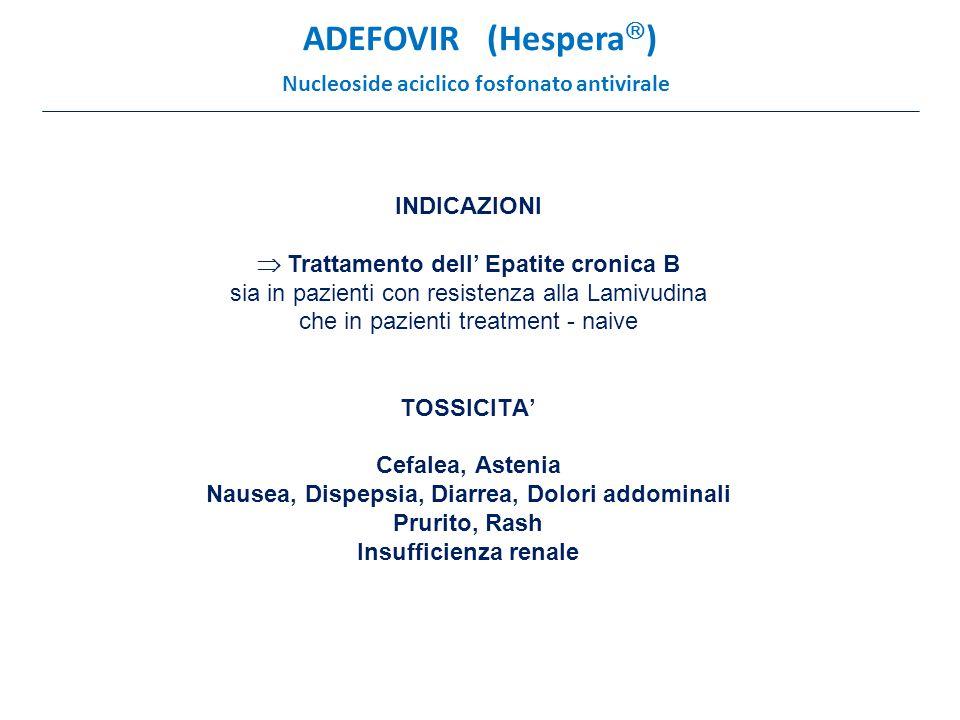 ADEFOVIR (Hespera  ) Nucleoside aciclico fosfonato antivirale INDICAZIONI  Trattamento dell' Epatite cronica B sia in pazienti con resistenza alla Lamivudina che in pazienti treatment - naive TOSSICITA' Cefalea, Astenia Nausea, Dispepsia, Diarrea, Dolori addominali Prurito, Rash Insufficienza renale