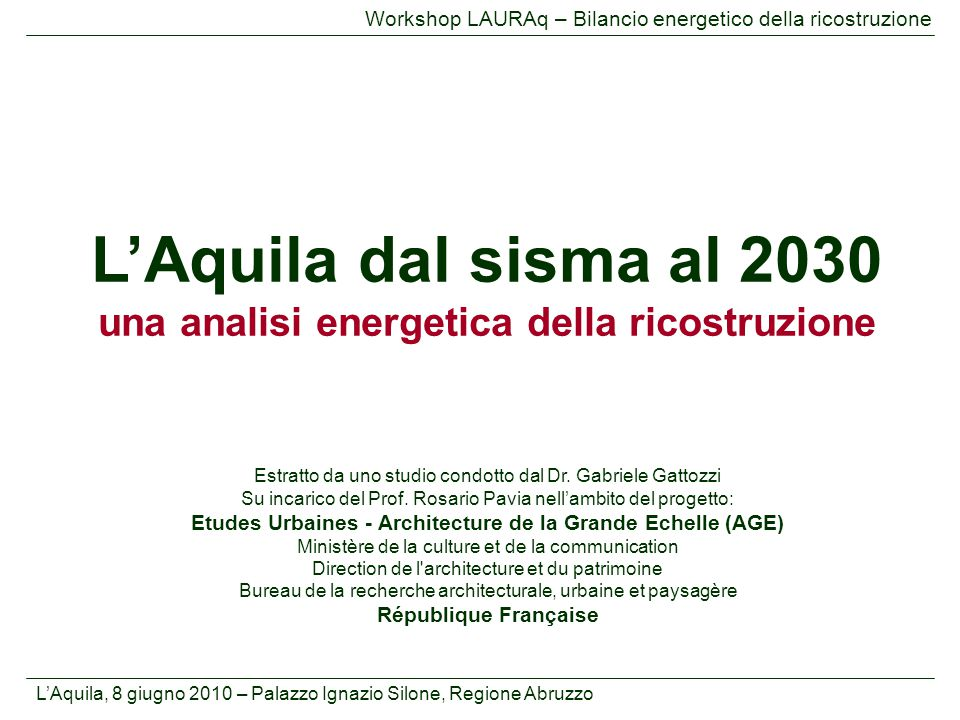 L'Aquila, 8 giugno 2010 – Palazzo Ignazio Silone, Regione Abruzzo Workshop LAURAq – Bilancio energetico della ricostruzione Premessa 1.Quadro energetico nelle fasi pre e post sisma –Serie storica dei consumi finali di energia –Confronto con indicatori nazionali e regionali – Dipendenza energetica e contributo energie rinnovabili 2.Scenari energetici al 2030 –Status Quo –Cleaner Energy 3.Conclusioni Indice