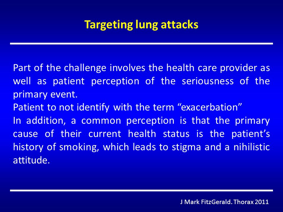 Targeting lung attacks J Mark FitzGerald. Thorax 2011 Part of the challenge involves the health care provider as well as patient perception of the ser