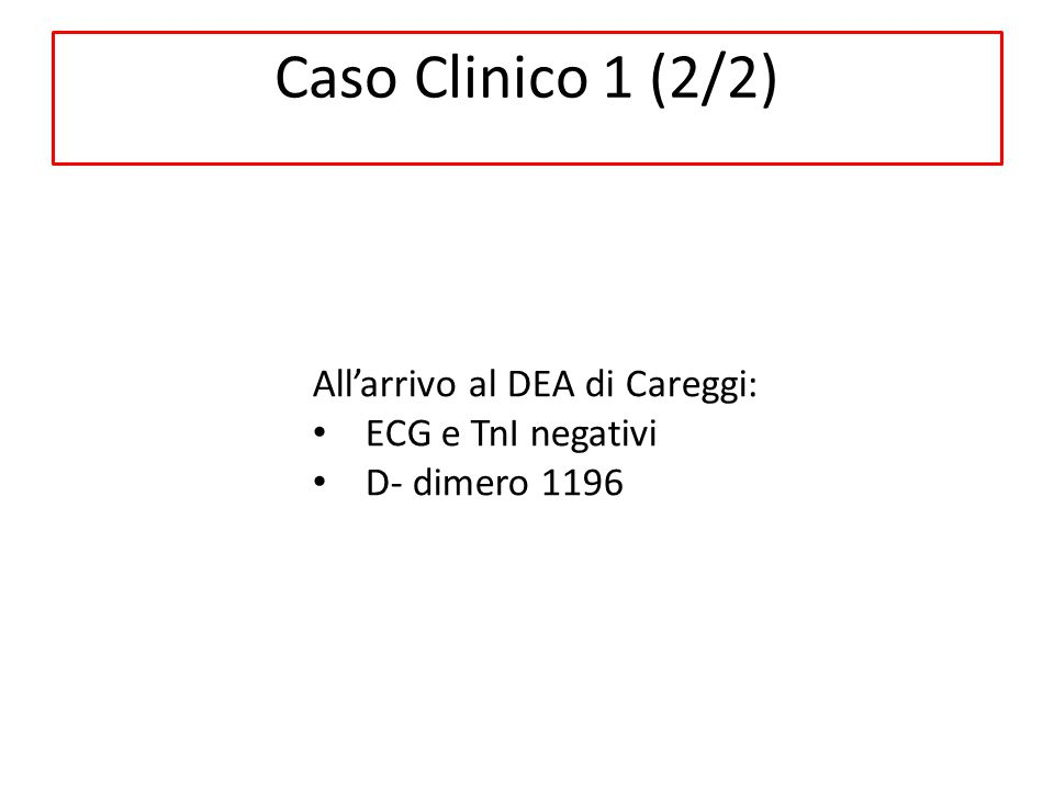 All'arrivo al DEA di Careggi: ECG e TnI negativi D- dimero 1196 Caso Clinico 1 (2/2)
