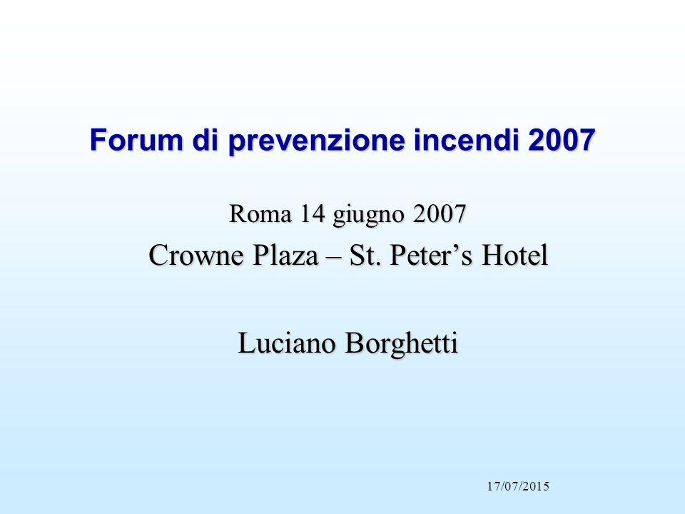 17/07/2015 Forum di prevenzione incendi 2007 Roma 14 giugno 2007 Crowne Plaza – St. Peter's Hotel Luciano Borghetti