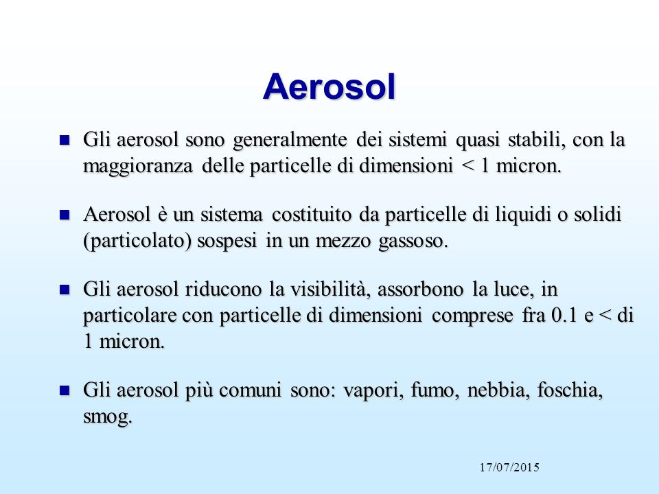 Aerosol n Gli aerosol sono generalmente dei sistemi quasi stabili, con la maggioranza delle particelle di dimensioni < 1 micron. n Aerosol è un sistem