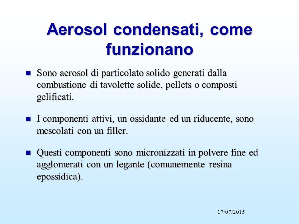 Aerosol condensati, come funzionano 17/07/2015 Attivazione termica Attivazione Elettrica Accenditore elettrico Composto solido Sistema di raffreddamento Camera di espulsione Ugello di scarica AEROSOL