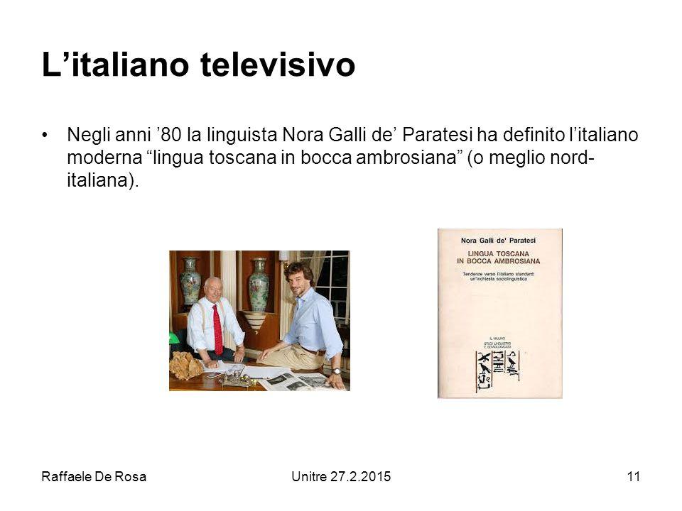 Raffaele De RosaUnitre 27.2.201511 L'italiano televisivo Negli anni '80 la linguista Nora Galli de' Paratesi ha definito l'italiano moderna lingua toscana in bocca ambrosiana (o meglio nord- italiana).