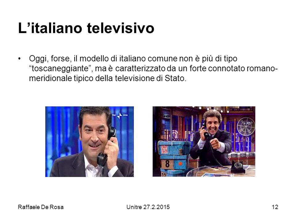 Raffaele De RosaUnitre 27.2.201512 L'italiano televisivo Oggi, forse, il modello di italiano comune non è più di tipo toscaneggiante , ma è caratterizzato da un forte connotato romano- meridionale tipico della televisione di Stato.