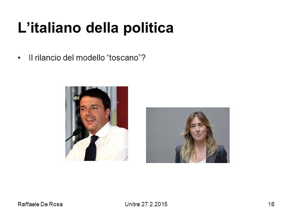 Raffaele De RosaUnitre 27.2.201516 L'italiano della politica Il rilancio del modello toscano