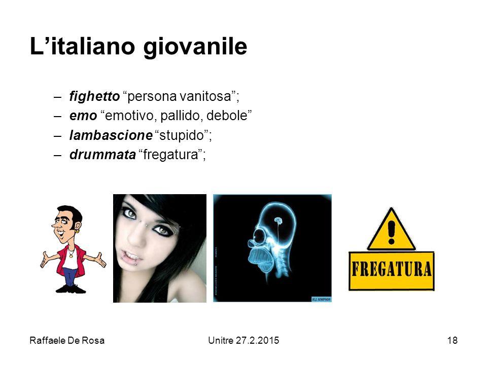 Raffaele De RosaUnitre 27.2.201518 L'italiano giovanile –fighetto persona vanitosa ; –emo emotivo, pallido, debole –lambascione stupido ; –drummata fregatura ;