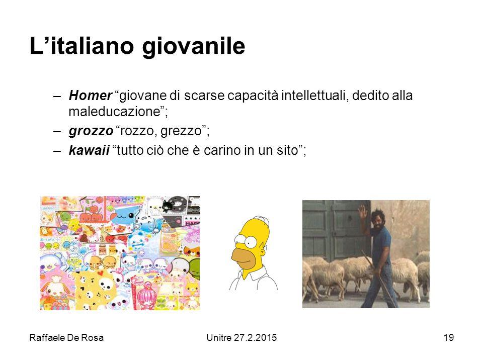 Raffaele De RosaUnitre 27.2.201519 L'italiano giovanile –Homer giovane di scarse capacità intellettuali, dedito alla maleducazione ; –grozzo rozzo, grezzo ; –kawaii tutto ciò che è carino in un sito ;