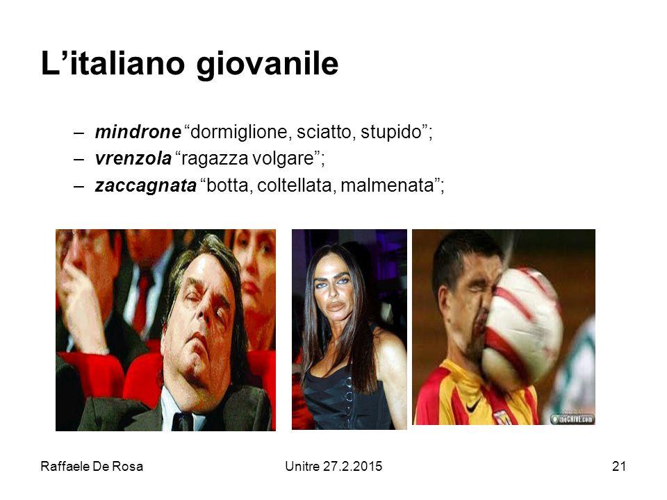 Raffaele De RosaUnitre 27.2.201521 L'italiano giovanile –mindrone dormiglione, sciatto, stupido ; –vrenzola ragazza volgare ; –zaccagnata botta, coltellata, malmenata ;