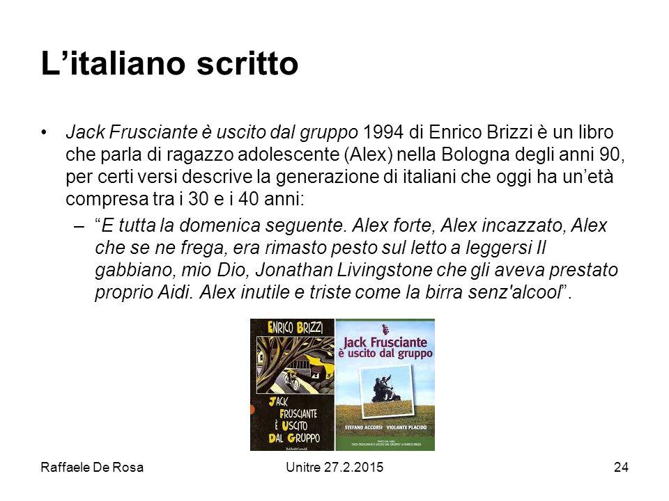 Raffaele De RosaUnitre 27.2.201524 L'italiano scritto Jack Frusciante è uscito dal gruppo 1994 di Enrico Brizzi è un libro che parla di ragazzo adolescente (Alex) nella Bologna degli anni 90, per certi versi descrive la generazione di italiani che oggi ha un'età compresa tra i 30 e i 40 anni: – E tutta la domenica seguente.
