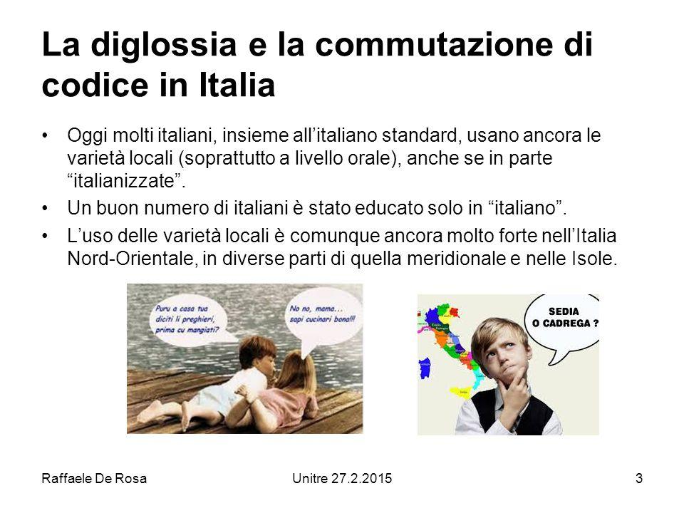 Raffaele De RosaUnitre 27.2.20153 La diglossia e la commutazione di codice in Italia Oggi molti italiani, insieme all'italiano standard, usano ancora le varietà locali (soprattutto a livello orale), anche se in parte italianizzate .
