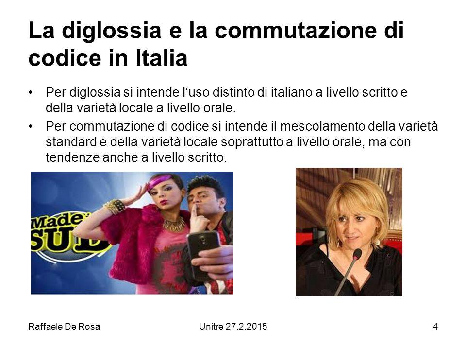 Raffaele De RosaUnitre 27.2.20154 La diglossia e la commutazione di codice in Italia Per diglossia si intende l'uso distinto di italiano a livello scritto e della varietà locale a livello orale.