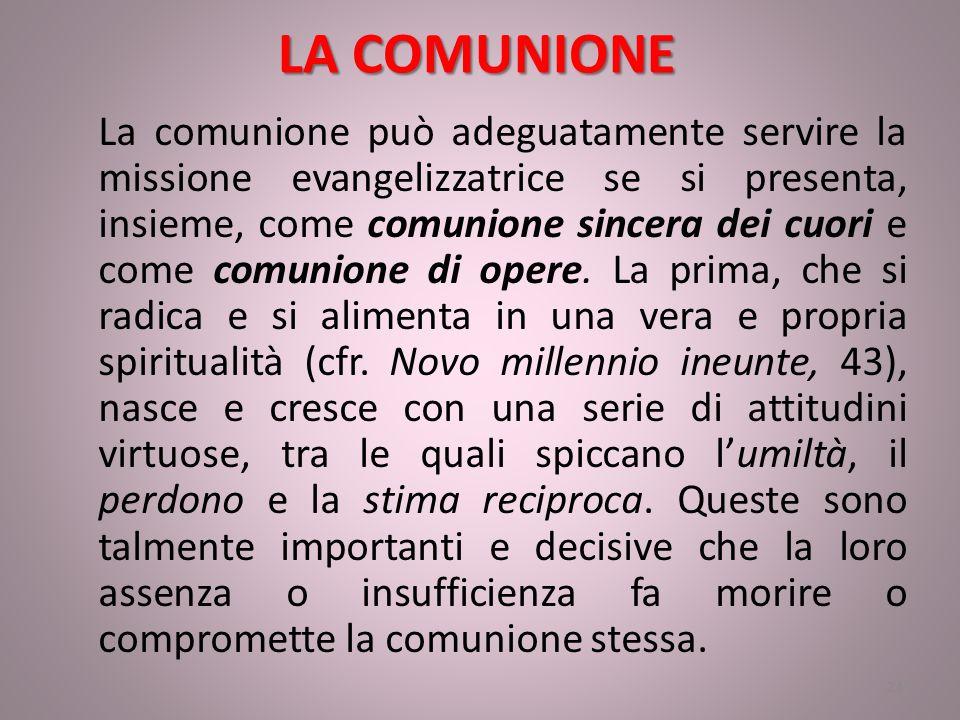 LA COMUNIONE La comunione può adeguatamente servire la missione evangelizzatrice se si presenta, insieme, come comunione sincera dei cuori e come comunione di opere.