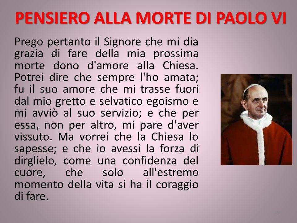 PENSIERO ALLA MORTE DI PAOLO VI Prego pertanto il Signore che mi dia grazia di fare della mia prossima morte dono d amore alla Chiesa.