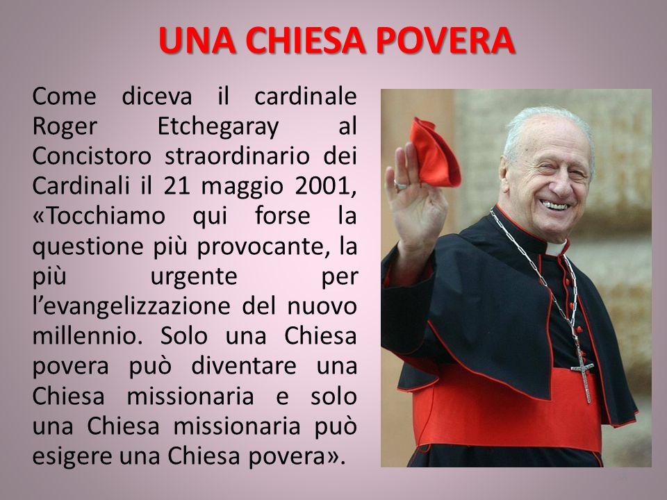 UNA CHIESA POVERA Come diceva il cardinale Roger Etchegaray al Concistoro straordinario dei Cardinali il 21 maggio 2001, «Tocchiamo qui forse la questione più provocante, la più urgente per l'evangelizzazione del nuovo millennio.