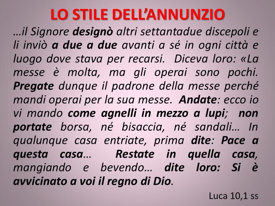 LO STILE DELL'ANNUNZIO …il Signore designò altri settantadue discepoli e li inviò a due a due avanti a sé in ogni città e luogo dove stava per recarsi.