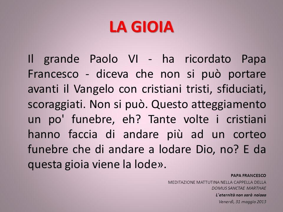 LA GIOIA Il grande Paolo VI - ha ricordato Papa Francesco - diceva che non si può portare avanti il Vangelo con cristiani tristi, sfiduciati, scoraggiati.