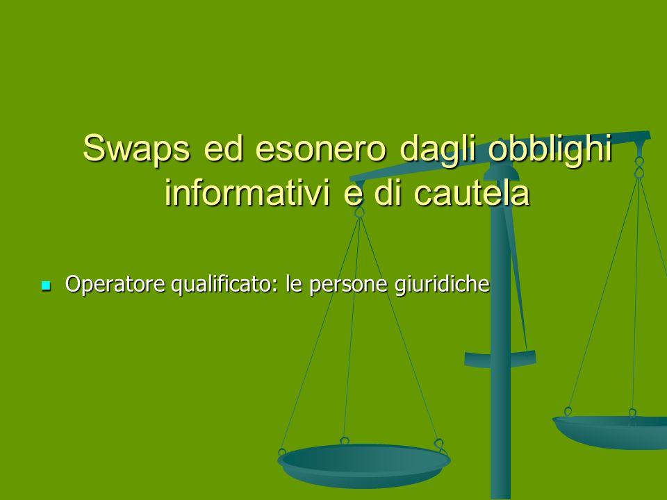 Swaps ed esonero dagli obblighi informativi e di cautela Operatore qualificato: le persone giuridiche Operatore qualificato: le persone giuridiche