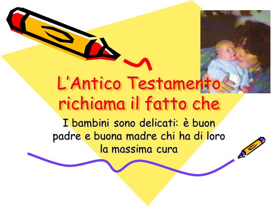 L'Antico Testamento richiama il fatto che I bambini sono delicati: è buon padre e buona madre chi ha di loro la massima cura