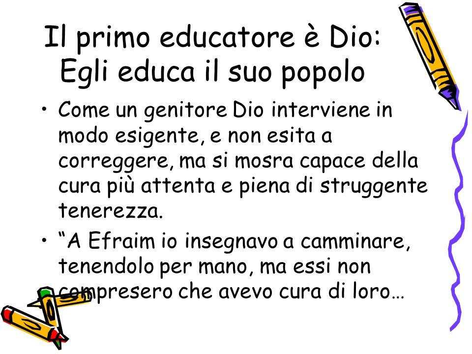 Il primo educatore è Dio: Egli educa il suo popolo Come un genitore Dio interviene in modo esigente, e non esita a correggere, ma si mosra capace dell