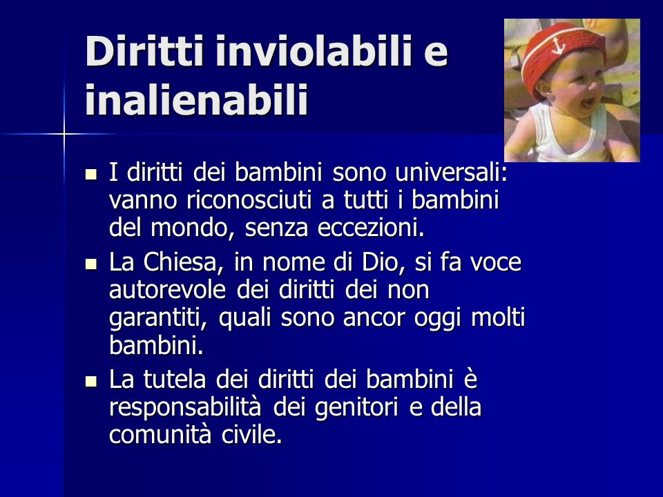 Diritti inviolabili e inalienabili I diritti dei bambini sono universali: vanno riconosciuti a tutti i bambini del mondo, senza eccezioni. I diritti d