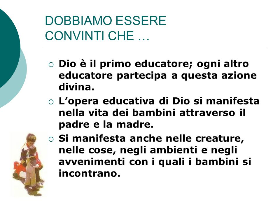 DOBBIAMO ESSERE CONVINTI CHE …  Dio è il primo educatore; ogni altro educatore partecipa a questa azione divina.  L'opera educativa di Dio si manife