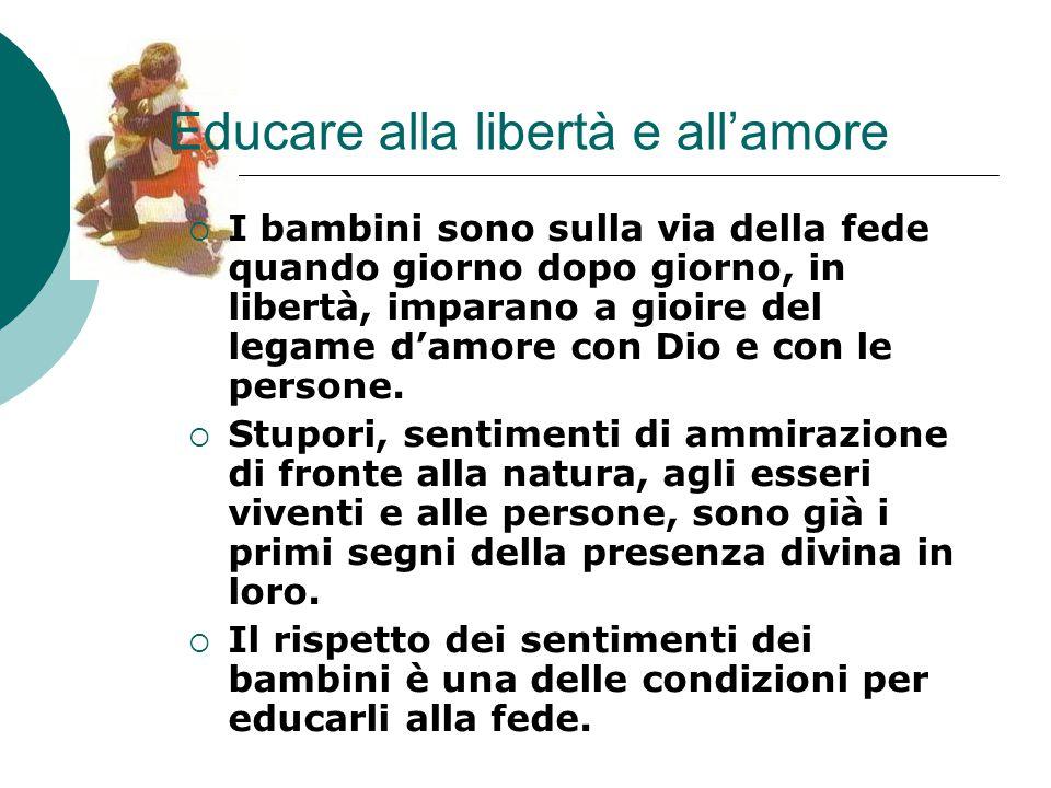 Educare alla libertà e all'amore  I bambini sono sulla via della fede quando giorno dopo giorno, in libertà, imparano a gioire del legame d'amore con