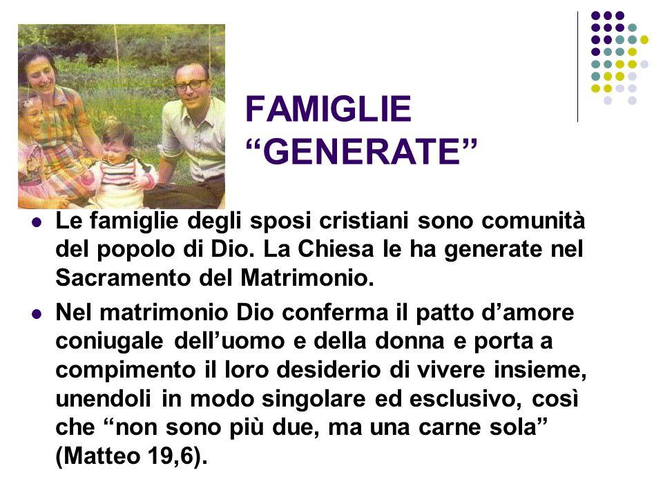 """FAMIGLIE """"GENERATE"""" Le famiglie degli sposi cristiani sono comunità del popolo di Dio. La Chiesa le ha generate nel Sacramento del Matrimonio. Nel mat"""