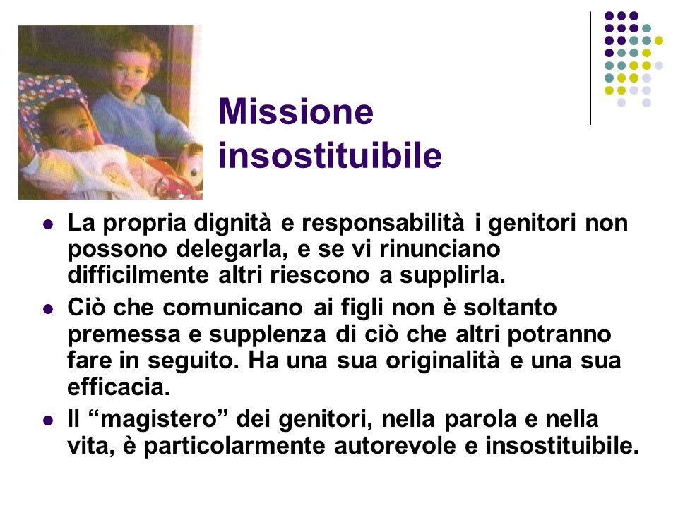 Missione insostituibile La propria dignità e responsabilità i genitori non possono delegarla, e se vi rinunciano difficilmente altri riescono a suppli