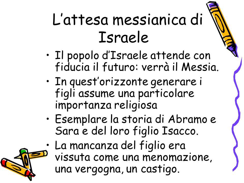 L'attesa messianica di Israele Il popolo d'Israele attende con fiducia il futuro: verrà il Messia. In quest'orizzonte generare i figli assume una part