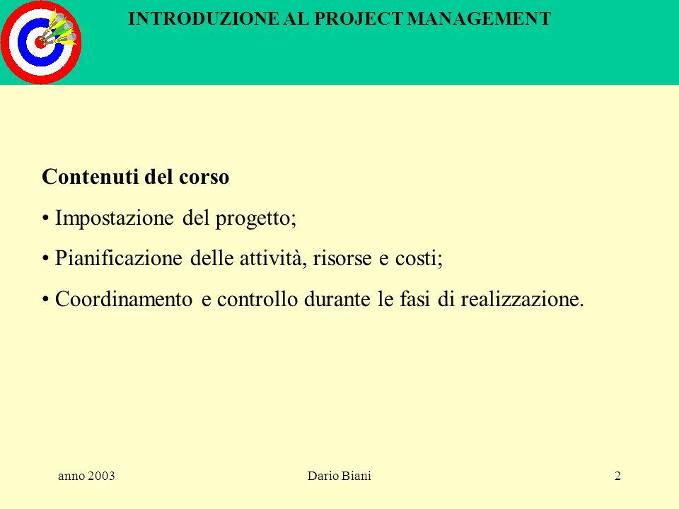 anno 2003Dario Biani2 INTRODUZIONE AL PROJECT MANAGEMENT Contenuti del corso Impostazione del progetto; Pianificazione delle attività, risorse e costi; Coordinamento e controllo durante le fasi di realizzazione.