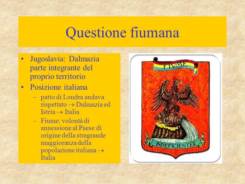 Questione fiumana Jugoslavia: Dalmazia parte integrante del proprio territorio Posizione italiana –patto di Londra andava rispettato  Dalmazia ed Ist