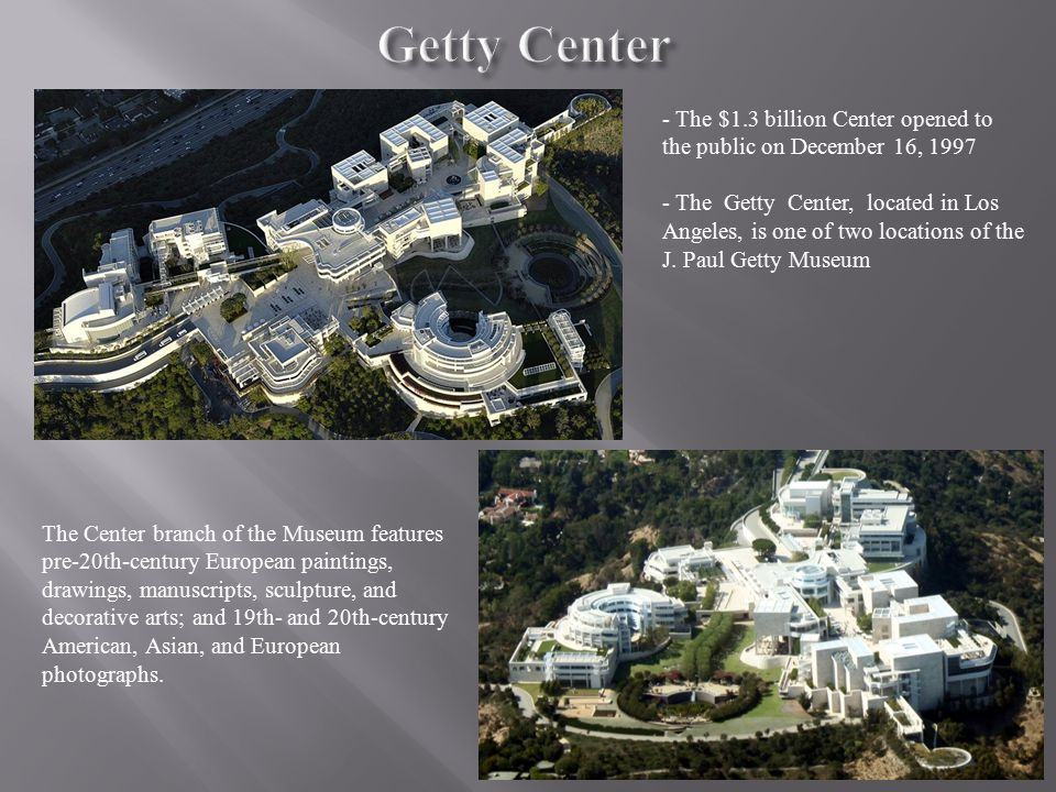 - The $1.3 billion Center opened to the public on December 16, 1997 - The Getty Center, located in Los Angeles, is one of two locations of the J.
