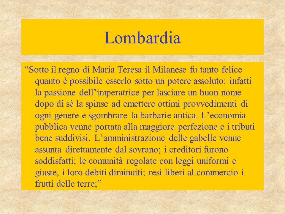 """Lombardia """"Sotto il regno di Maria Teresa il Milanese fu tanto felice quanto è possibile esserlo sotto un potere assoluto: infatti la passione dell'im"""