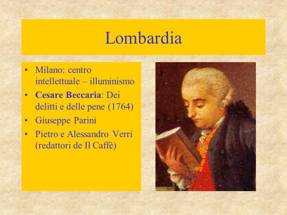 Lombardia Milano: centro intellettuale – illuminismo Cesare Beccaria: Dei delitti e delle pene (1764) Giuseppe Parini Pietro e Alessandro Verri (redat