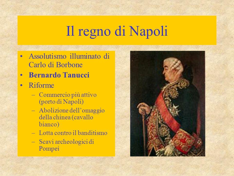 Il regno di Napoli Assolutismo illuminato di Carlo di Borbone Bernardo Tanucci Riforme –Commercio più attivo (porto di Napoli) –Abolizione dell'omaggi