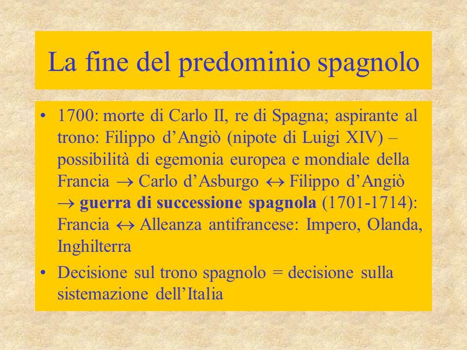 La fine del predominio spagnolo 1700: morte di Carlo II, re di Spagna; aspirante al trono: Filippo d'Angiò (nipote di Luigi XIV) – possibilità di egem
