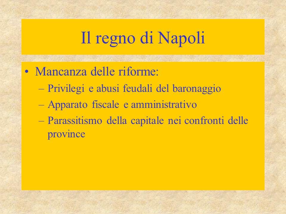 Il regno di Napoli Mancanza delle riforme: –Privilegi e abusi feudali del baronaggio –Apparato fiscale e amministrativo –Parassitismo della capitale n