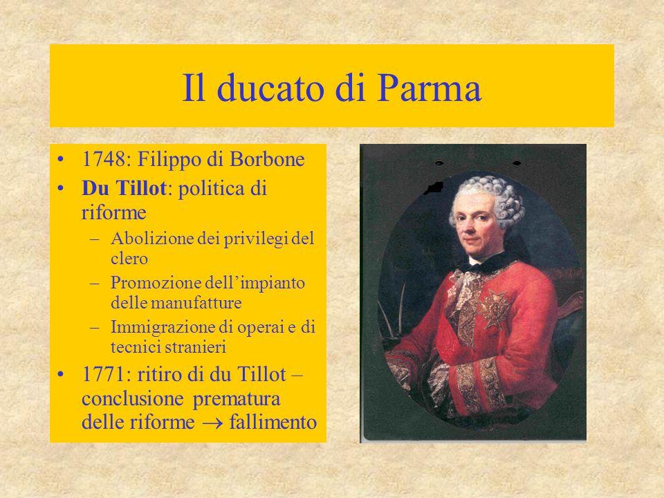 Il ducato di Parma 1748: Filippo di Borbone Du Tillot: politica di riforme –Abolizione dei privilegi del clero –Promozione dell'impianto delle manufat