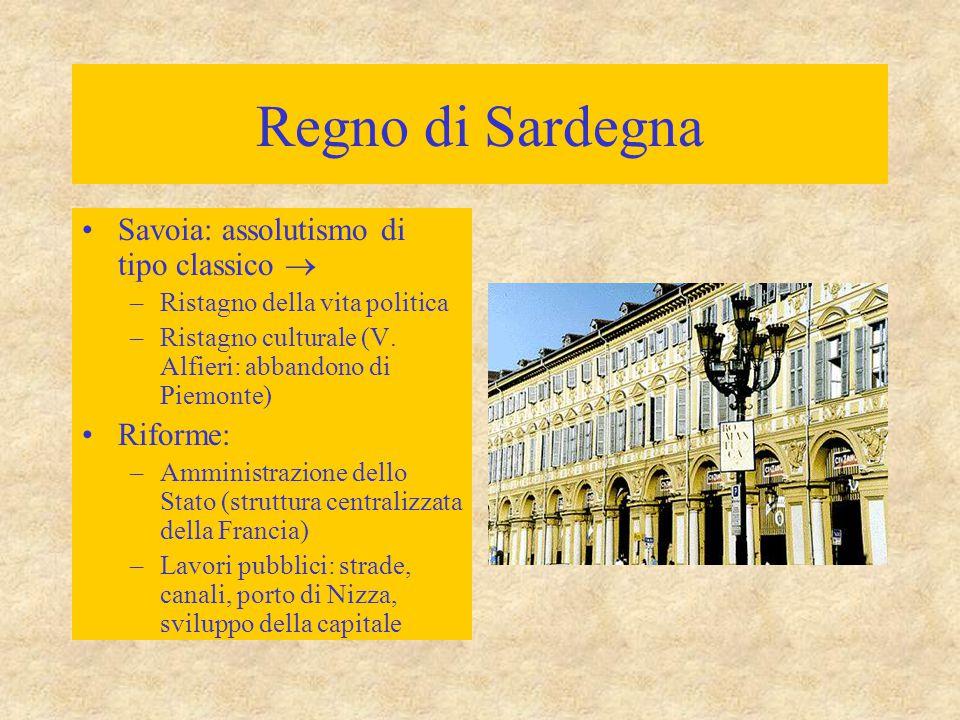 Regno di Sardegna Savoia: assolutismo di tipo classico  –Ristagno della vita politica –Ristagno culturale (V. Alfieri: abbandono di Piemonte) Riforme