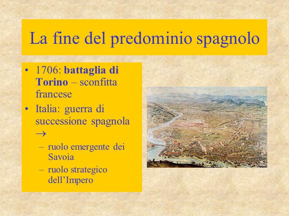 La fine del predominio spagnolo 1706: battaglia di Torino – sconfitta francese Italia: guerra di successione spagnola  –ruolo emergente dei Savoia –r