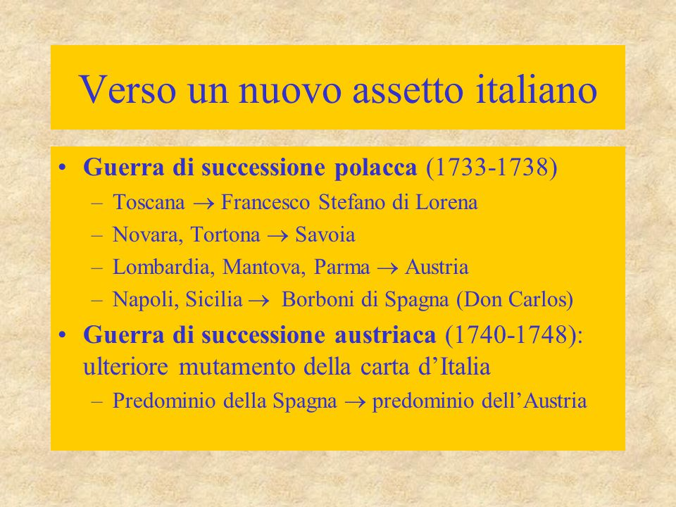 Verso un nuovo assetto italiano Guerra di successione polacca (1733-1738) –Toscana  Francesco Stefano di Lorena –Novara, Tortona  Savoia –Lombardia,